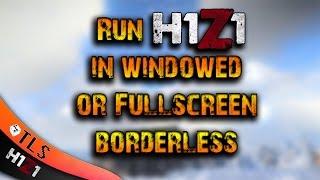 How to Run H1Z1 in Windowed or in Fullscreen Borderless