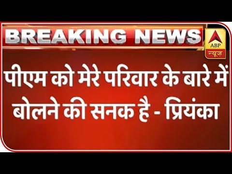 PM  ko Sanak Hai Mere Pariwaar Ke Baare Me Baat Karne Ki: Priyanka Gandhi