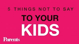 5 Things NOT to Say to Your Kids | Parents