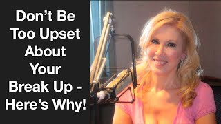 Don't Be Too Upset About Your Break Up!  Here's Why