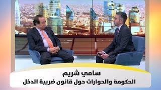 سامي شريم - الحكومة والحوارات حول قانون ضريبة الدخل