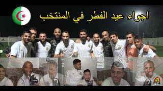 اجواء رائعة في معسكر المنتخب الوطني الجزائري بمناسبة عيد الفطر