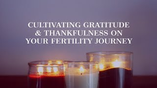 Cultivating Gratitude & Thankfulness on Your Fertility Journey