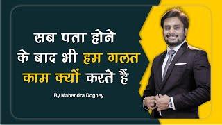 सब पता होने के बाद भी हम गलत काम क्यों करते हैं best motivational video in hindi by mahendra dogney