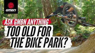 How Old Is Too Old For The Bike Park? | Ask GMBN Anything About Mountain Biking