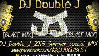 2015 7월 DJ Double J SUMMER SPECIAL BLAST MIX EDM 최신클럽노래믹스 음악 KOREA DJ club remix nonstop