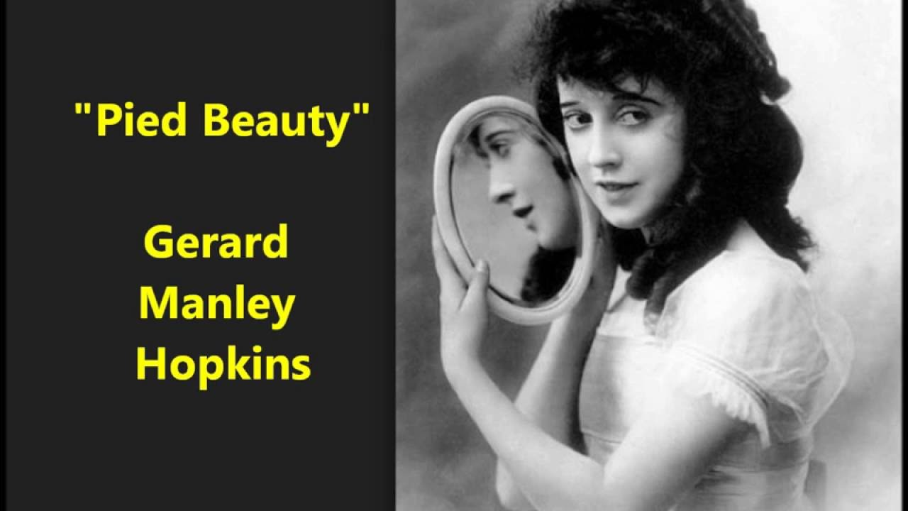 pied beauty gerard manley hopkins Listen to poetry this audio guide pied beauty by gerard manley hopkins read by kay ryan conveying emotion, with excerpts from hamlet do not go gentle into that good night by dylan thomas read by alfred molina.