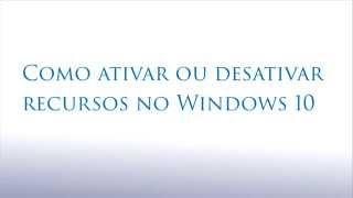 Ativar e Desativar recursos no Windows 10