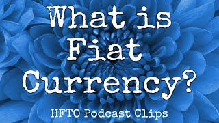 What is Fiat Currency? | HFTO Podcast Clips
