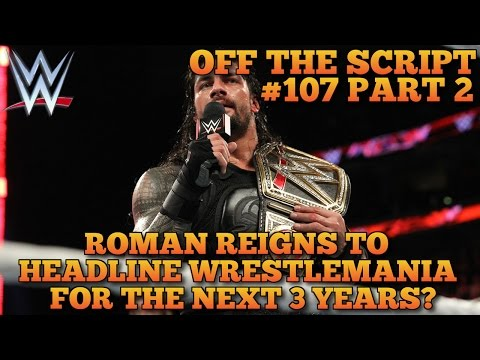 WWE Plan For Roman Reigns To Headline Wrestlemania The Next 3 Years - WWE Off The Script #107 Part 2