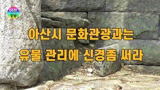아산시 문화관광과는 문화재 유물관리에 신경 좀 써라 T…
