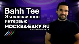Bahh Tee в интервью Москва Баку Я был огорчен что на российской сцене нет азербайджанцев