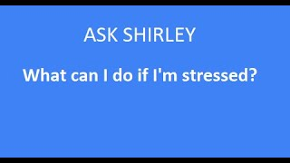 Ask Shirley  What can I do if I'm stressed?