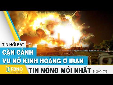 Tin mới nhất 7/6 | Cận cảnh vụ nổ kinh hoàng ở Iran | FBNC