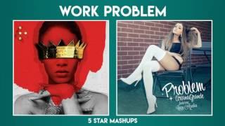 MASHUP#4: WORK vs Problem (Rihanna, Ariana Grande ft. Drake, Iggy Azalea)