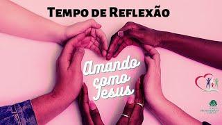 AMANDO COMO JESUS - Tempo de Reflexão