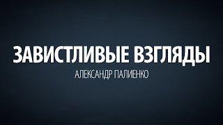 Завистливые взгляды. Александр Палиенко.