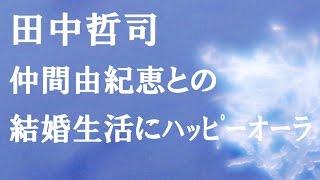田中哲司は、番組『A‐Studio』に出演し 仲間由紀恵との結婚生活に2016年...