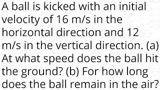 A ball is ki¢ked with an initial velocity of 16 m/s in the horizontal direction and 12 m/s in the ve