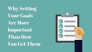 Why Setting Your Goals Are More Important Than How You Get Them