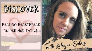 Discover: Healing Heartbreak Guided Meditation | Kalayna Solais