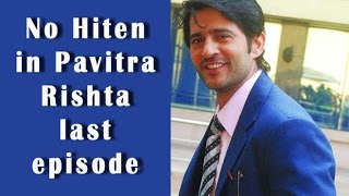 Why Hiten Tejwani will not be seen in the last episode of Pavitra Rishta - BT