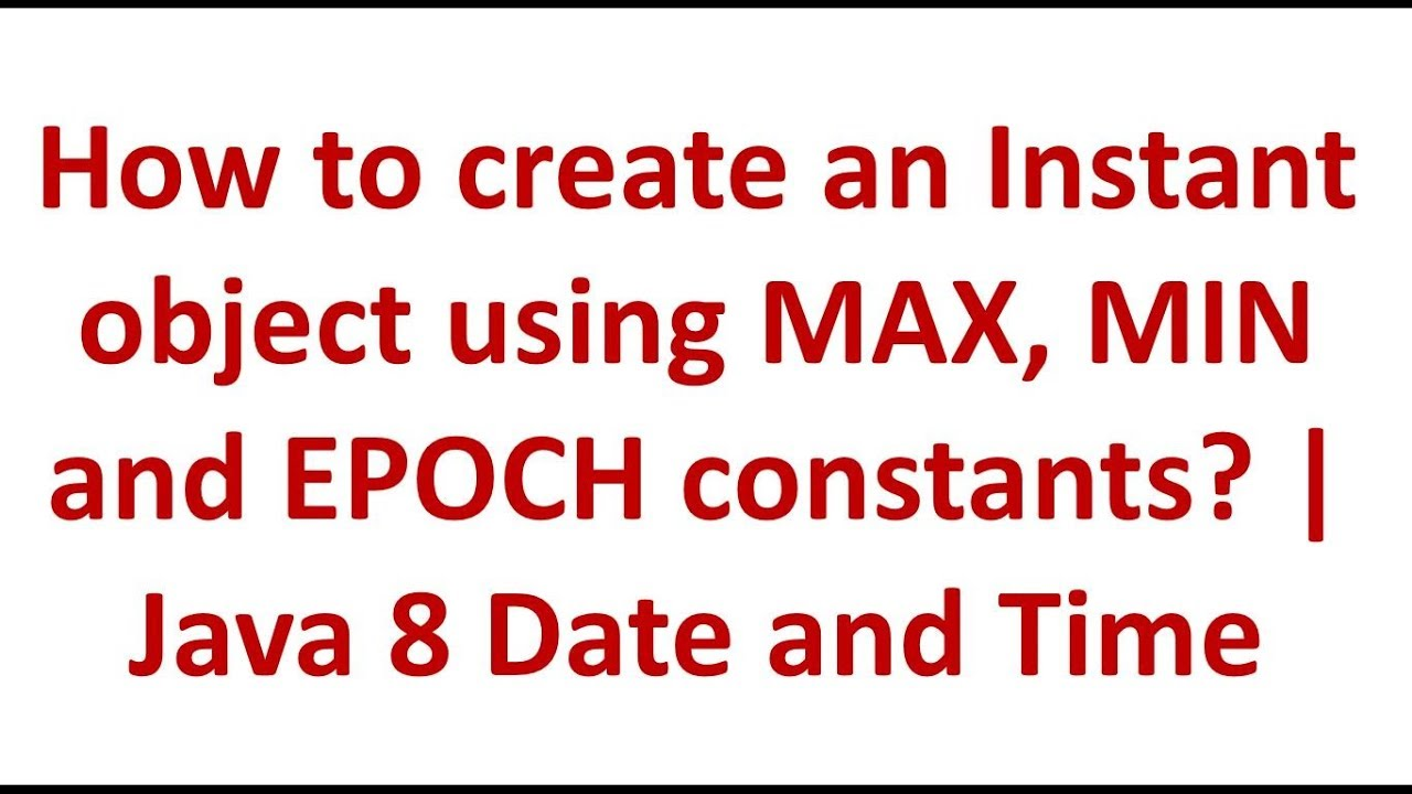 How to create an Instant object using MAX, MIN and EPOCH constants?   Java  8 Date and Time