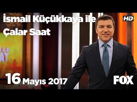 16 Mayıs 2017 İsmail Küçükkaya ile Çalar Saat