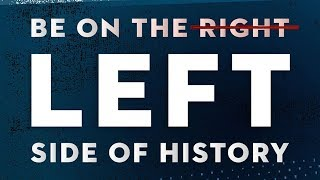 Be on the LEFT Side of History!