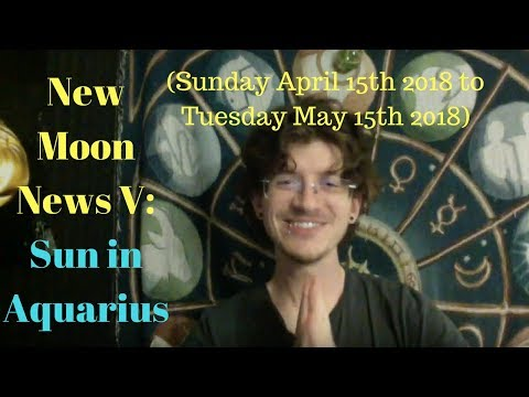 New Moon News V: Sun in Aquarius (Sunday April 15th 2018 to Tuesday May 15th 2018)