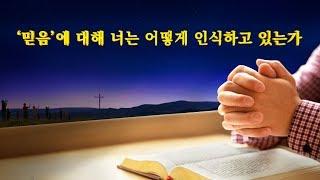 전능하신 하나님의 말씀 <'믿음'에 대해 너는 어떻게 인식하고 있는가?>