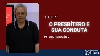 O PRESBÍTERO E SUA CONDUTA - Tito 1:7 | Pb. André Eugênio