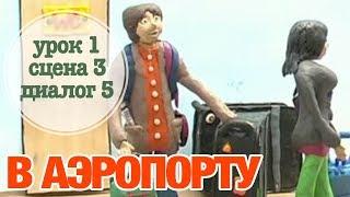 В АЭРОПОРТУ: Урок 1 Сцена 3 Диалог 5 | Время говорить по-русски!