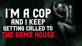 """I'm a cop and I keep getting called to the same house"" Creepypasta 
