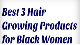 Best 3 Hair Growing Products for Black Women