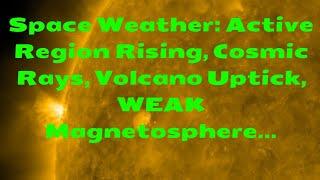 Space Weather: Active Region Rising, Cosmic Rays, Volcano Uptick, WEAK Magnetosphere...
