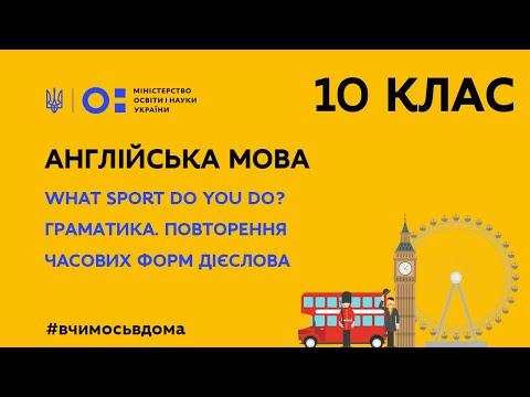 10 клас. Англійська мова. What Sport Do You Do? Граматика. Повторення час. форм дієслова (Тиж.1:ЧТ)
