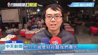 20190324中天新聞 韓國瑜搶訂單遭酸「賣台」 農民爆氣挺:說不過去
