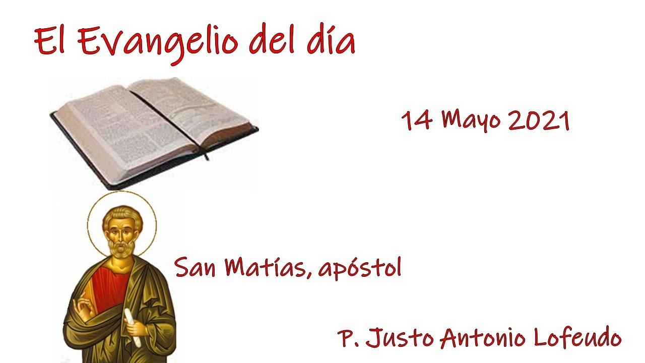 El Evangelio del día. San Matías, apóstol. P. Justo A. Lofeudo. (14.05.2021).