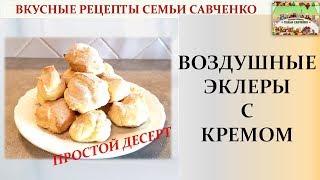Воздушные и простые эклеры с кремом Cream puffs Вкусные рецепты семьи Савченко