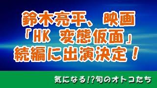 鈴木亮平、映画「HK 変態仮面」続編に出演決定!鈴木亮平と福田雄一監督...