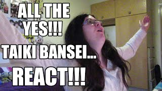 ALL THE YES!!! 'Taiki Bansei' REACT!