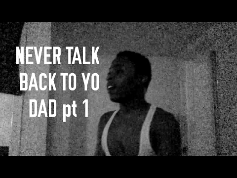 NEVER TALK BACK TO YOUR DAD pt : 1