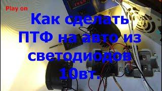 Как сделать ПТФ для авто из светодиодов 10 Вт/How to make fog lights.