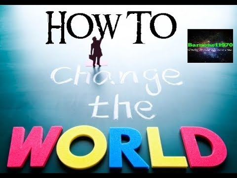 How to change the world....