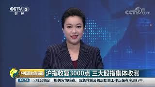 [中国财经报道]沪指收复3000点 三大股指集体收涨| CCTV财经