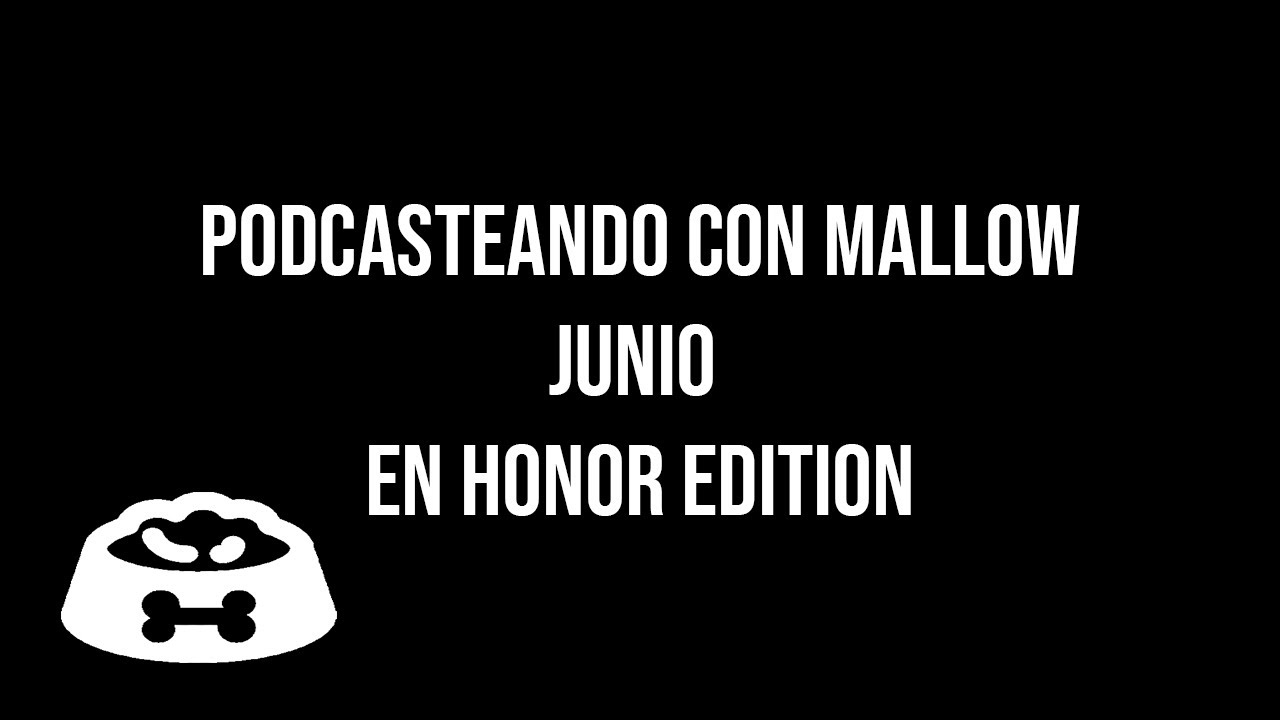 Podcasteando con Mallow Junio En Honor edition