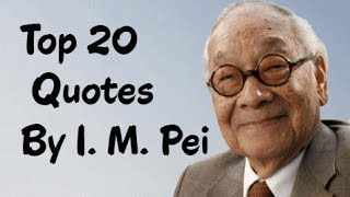 Top 20 Quotes By I. M. Pei - The Chinese American Architect