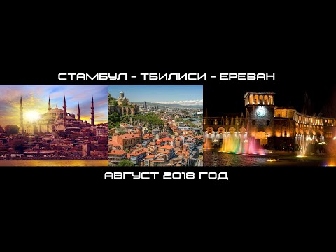 Стамбул - Тбилиси - Ереван (август 2018 г.)