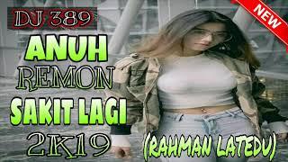 DJ ANUH REMON SAKIT LAGI RAHMAN LATEDU BBG NWRMX NEW 2K19